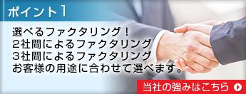 ポイント1 選べるファクタリング!2社間によるファクタリング、3社間によるファクタリング、お客様の用途に合わせて選べます。