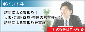 ポイント4 訪問による買取り!大阪・兵庫・京都・奈良のお客様へは、訪問による買取りを実施